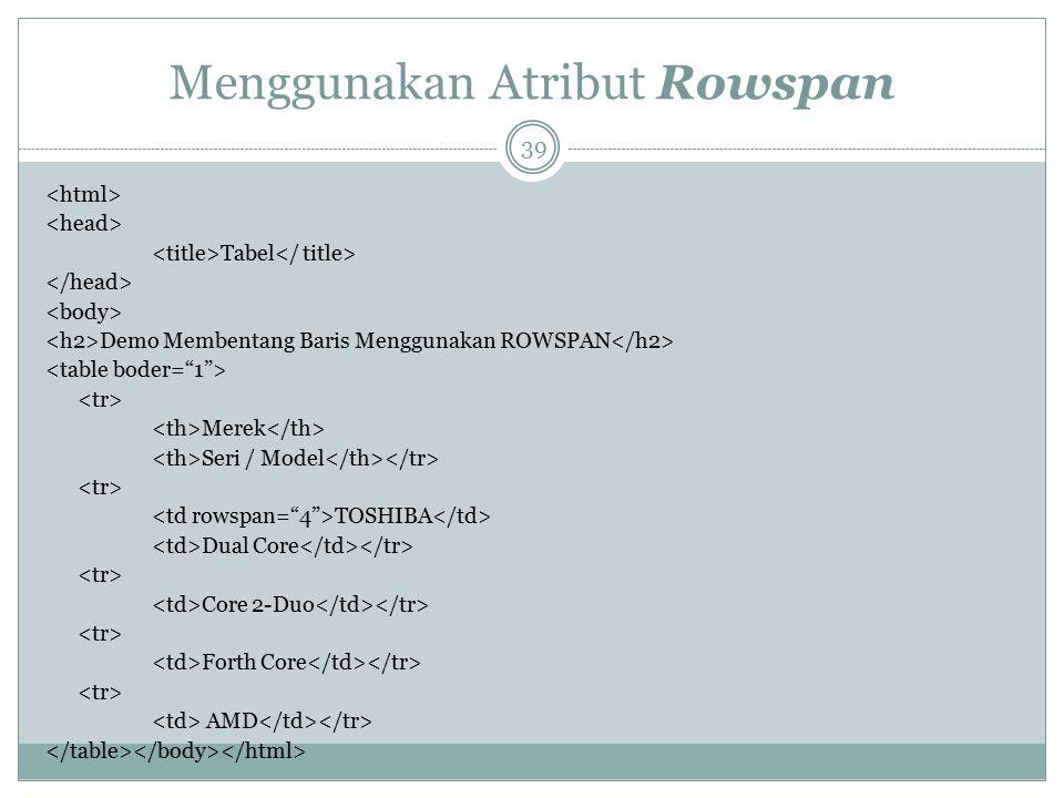 Menggunakan Atribut Rowspan Tabel Demo Membentang Baris Menggunakan ROWSPAN Merek Seri / Model TOSHIBA Dual Core Core 2-Duo Forth Core AMD 39