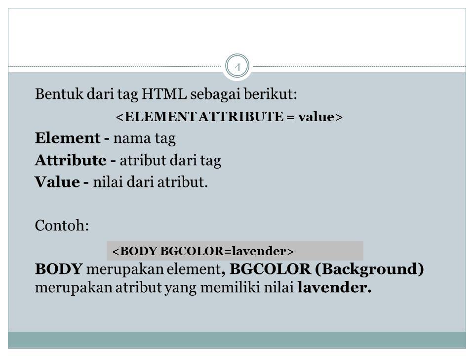 Bentuk dari tag HTML sebagai berikut: Element - nama tag Attribute - atribut dari tag Value - nilai dari atribut. Contoh: BODY merupakan element, BGCO