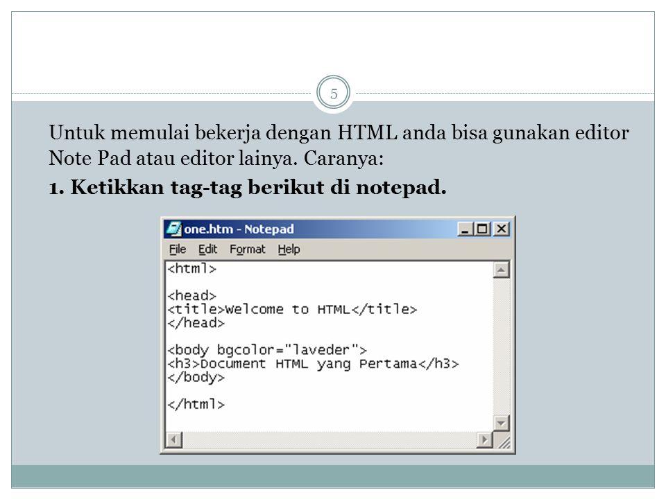 Untuk memulai bekerja dengan HTML anda bisa gunakan editor Note Pad atau editor lainya. Caranya: 1. Ketikkan tag-tag berikut di notepad. 5