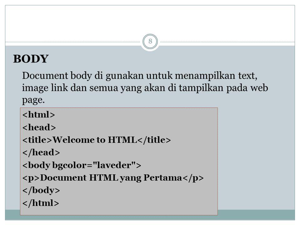 BODY Document body di gunakan untuk menampilkan text, image link dan semua yang akan di tampilkan pada web page. Welcome to HTML Document HTML yang Pe