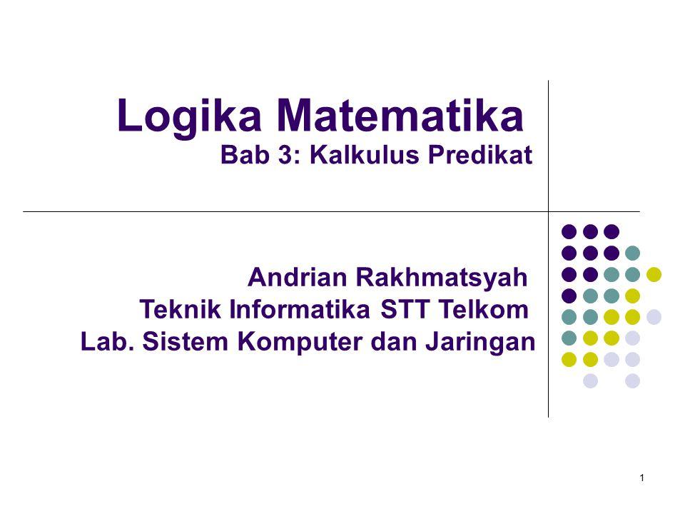 1 Logika Matematika Andrian Rakhmatsyah Teknik Informatika STT Telkom Lab. Sistem Komputer dan Jaringan Bab 3: Kalkulus Predikat