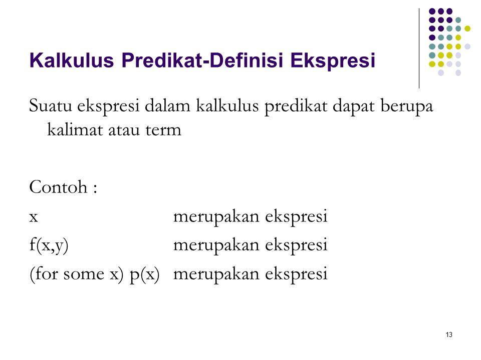 13 Kalkulus Predikat-Definisi Ekspresi Suatu ekspresi dalam kalkulus predikat dapat berupa kalimat atau term Contoh : xmerupakan ekspresi f(x,y)merupakan ekspresi (for some x) p(x)merupakan ekspresi