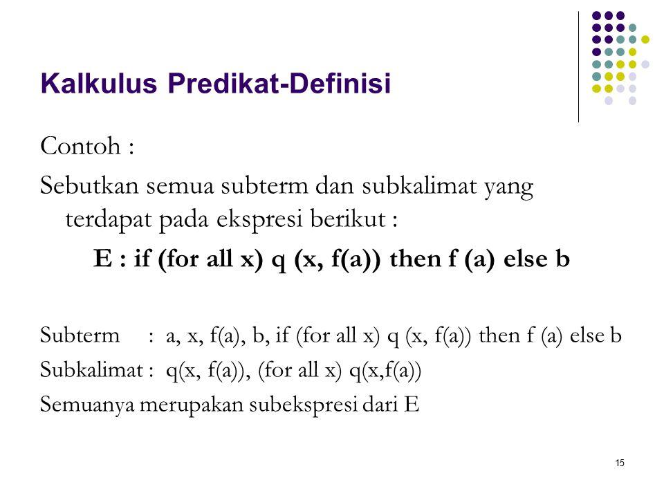 15 Kalkulus Predikat-Definisi Contoh : Sebutkan semua subterm dan subkalimat yang terdapat pada ekspresi berikut : E : if (for all x) q (x, f(a)) then f (a) else b Subterm : a, x, f(a), b, if (for all x) q (x, f(a)) then f (a) else b Subkalimat : q(x, f(a)), (for all x) q(x,f(a)) Semuanya merupakan subekspresi dari E