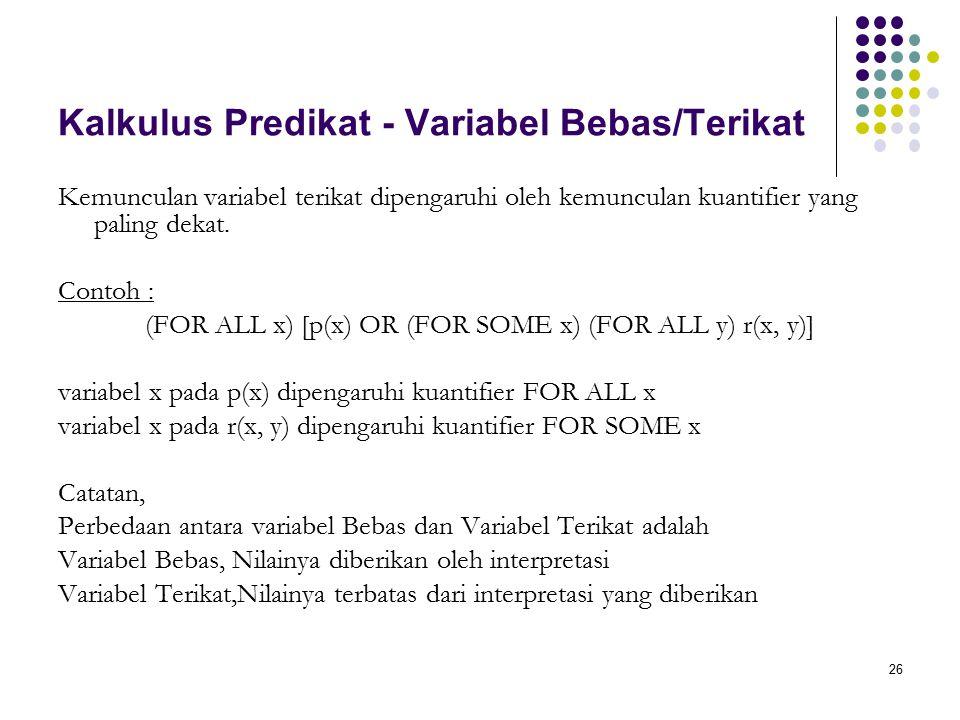 26 Kalkulus Predikat - Variabel Bebas/Terikat Kemunculan variabel terikat dipengaruhi oleh kemunculan kuantifier yang paling dekat. Contoh : (FOR ALL
