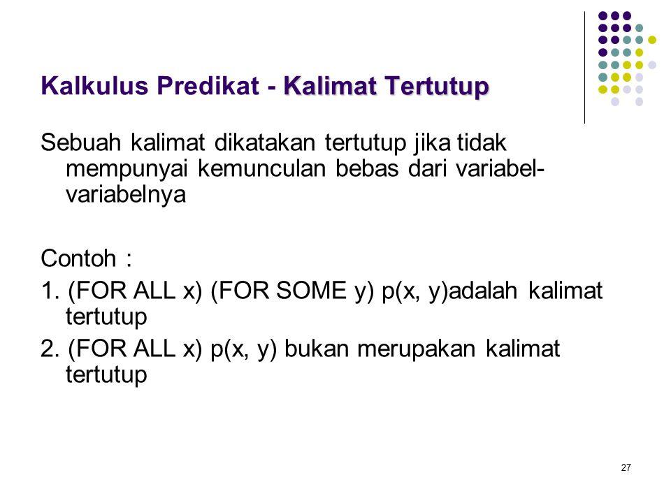 27 Kalimat Tertutup Kalkulus Predikat - Kalimat Tertutup Sebuah kalimat dikatakan tertutup jika tidak mempunyai kemunculan bebas dari variabel- variabelnya Contoh : 1.