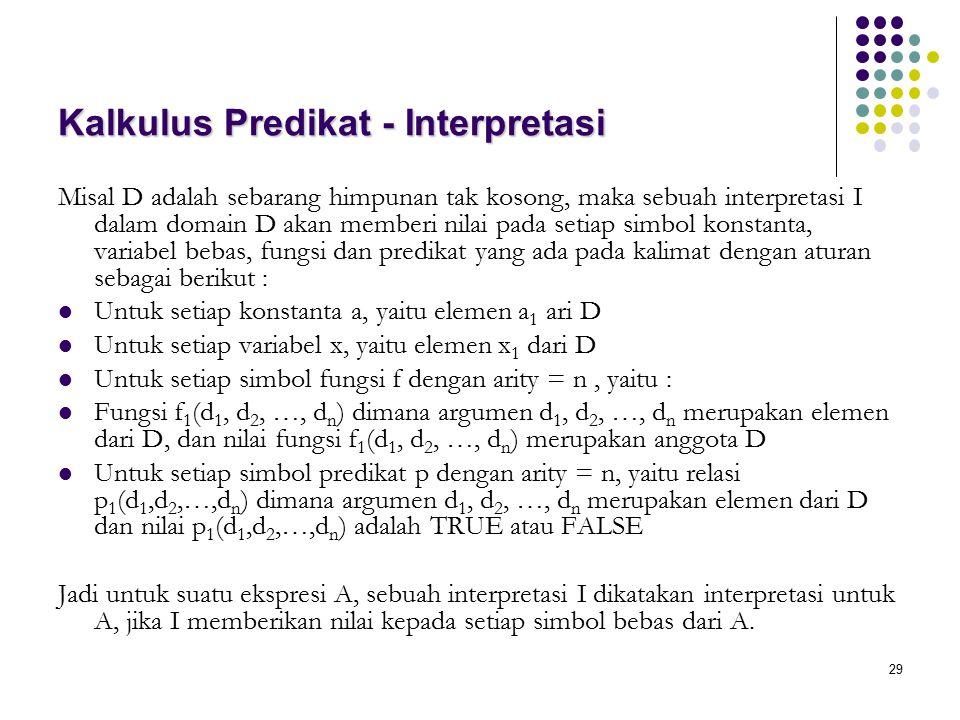 29 Kalkulus Predikat - Interpretasi Misal D adalah sebarang himpunan tak kosong, maka sebuah interpretasi I dalam domain D akan memberi nilai pada set