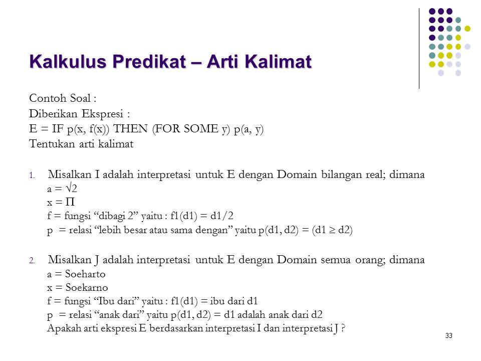 33 Kalkulus Predikat – Arti Kalimat Contoh Soal : Diberikan Ekspresi : E = IF p(x, f(x)) THEN (FOR SOME y) p(a, y) Tentukan arti kalimat 1. Misalkan I