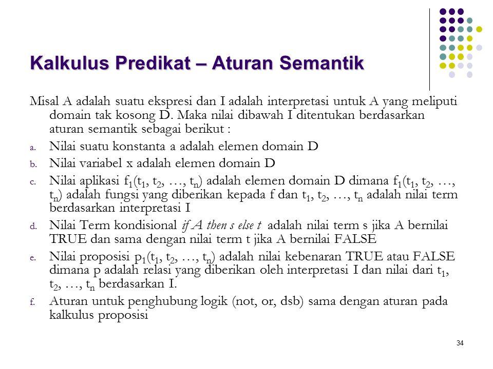 34 Kalkulus Predikat – Aturan Semantik Misal A adalah suatu ekspresi dan I adalah interpretasi untuk A yang meliputi domain tak kosong D. Maka nilai d