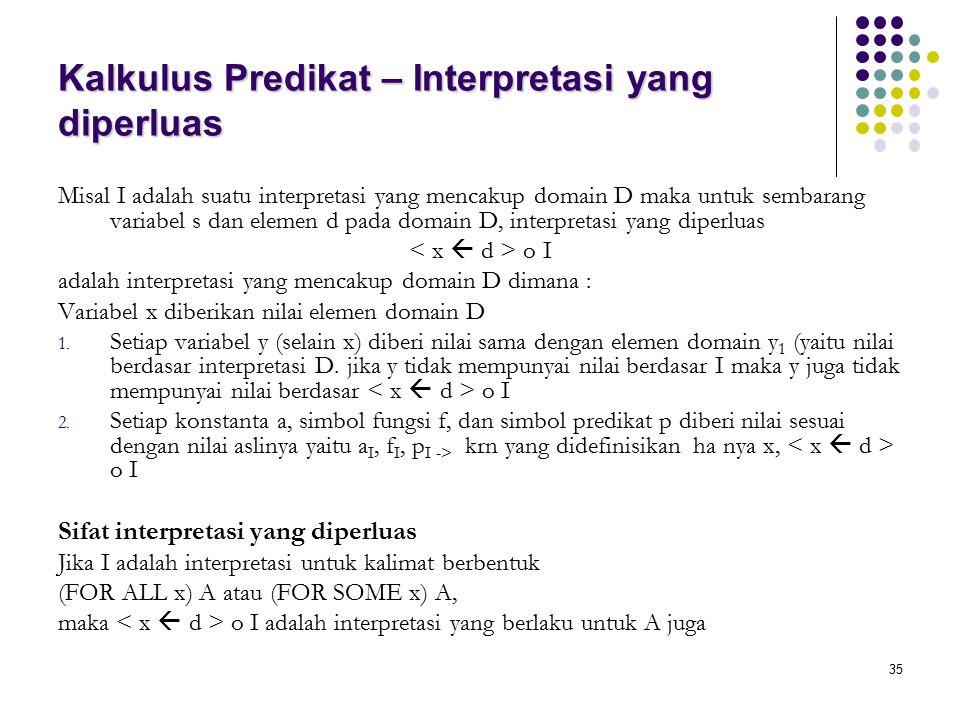 35 Kalkulus Predikat – Interpretasi yang diperluas Misal I adalah suatu interpretasi yang mencakup domain D maka untuk sembarang variabel s dan elemen d pada domain D, interpretasi yang diperluas o I adalah interpretasi yang mencakup domain D dimana : Variabel x diberikan nilai elemen domain D 1.