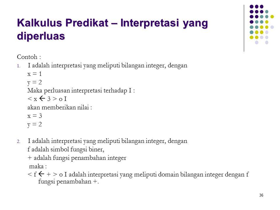 36 Kalkulus Predikat – Interpretasi yang diperluas Contoh : 1. I adalah interpretasi yang meliputi bilangan integer, dengan x = 1 y = 2 Maka perluasan