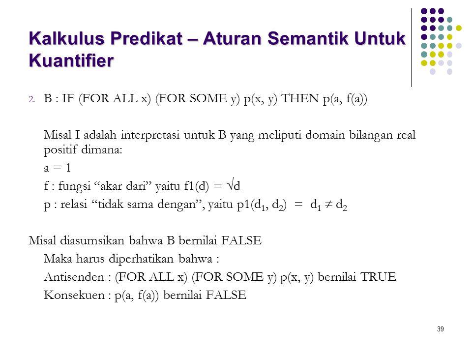 39 Kalkulus Predikat – Aturan Semantik Untuk Kuantifier 2. B : IF (FOR ALL x) (FOR SOME y) p(x, y) THEN p(a, f(a)) Misal I adalah interpretasi untuk B