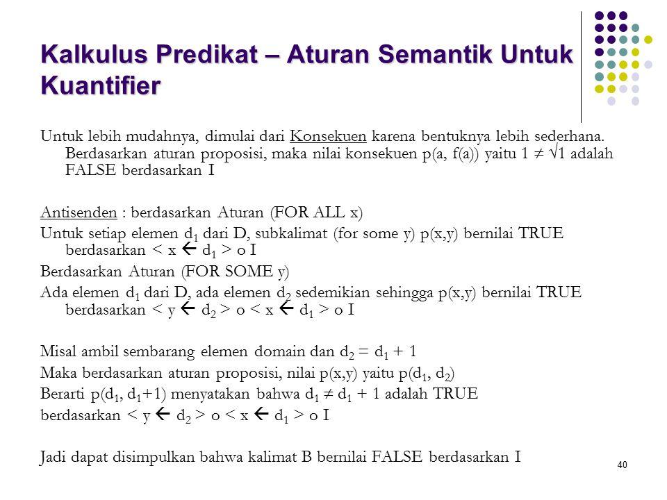 40 Kalkulus Predikat – Aturan Semantik Untuk Kuantifier Untuk lebih mudahnya, dimulai dari Konsekuen karena bentuknya lebih sederhana. Berdasarkan atu