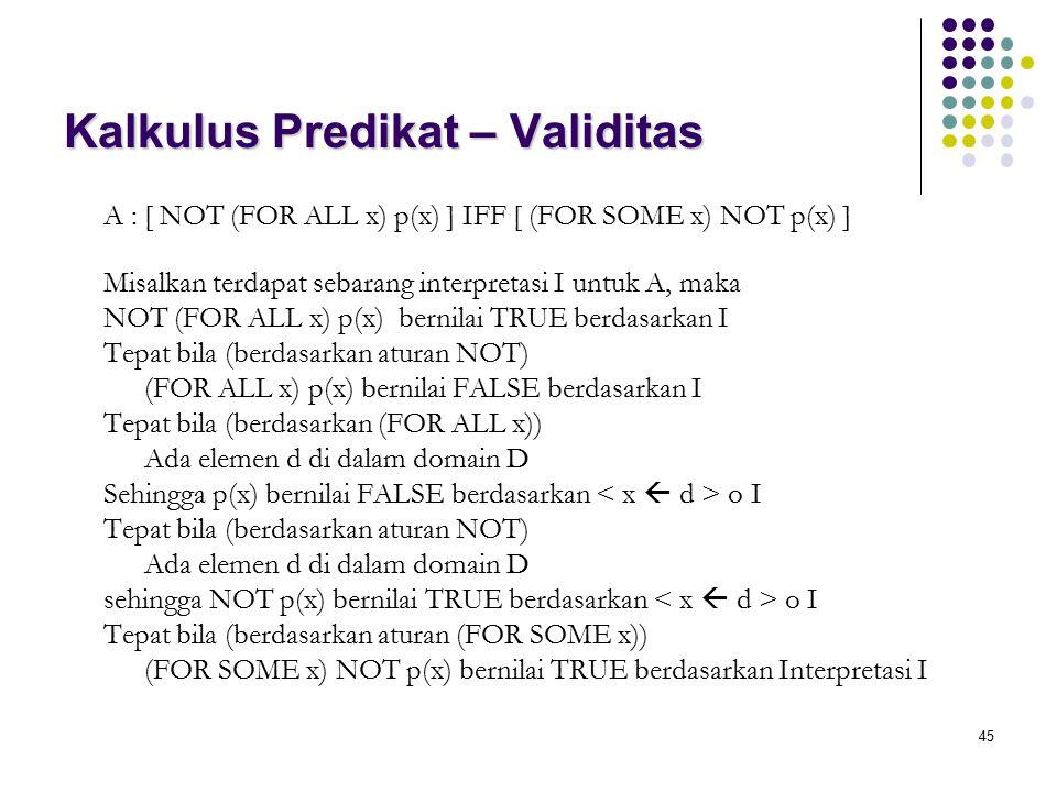 45 Kalkulus Predikat – Validitas A : [ NOT (FOR ALL x) p(x) ] IFF [ (FOR SOME x) NOT p(x) ] Misalkan terdapat sebarang interpretasi I untuk A, maka NO