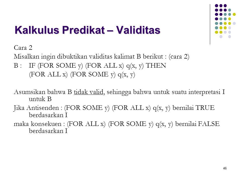 46 Kalkulus Predikat – Validitas Cara 2 Misalkan ingin dibuktikan validitas kalimat B berikut : (cara 2) B : IF (FOR SOME y) (FOR ALL x) q(x, y) THEN
