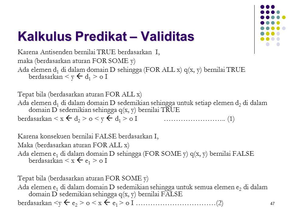 47 Kalkulus Predikat – Validitas Karena Antisenden bernilai TRUE berdasarkan I, maka (berdasarkan aturan FOR SOME y) Ada elemen d 1 di dalam domain D sehingga (FOR ALL x) q(x, y) bernilai TRUE berdasarkan o I Tepat bila (berdasarkan aturan FOR ALL x) Ada elemen d 1 di dalam domain D sedemikian sehingga untuk setiap elemen d 2 di dalam domain D sedemikian sehingga q(x, y) bernilai TRUE berdasarkan o o I……………………..