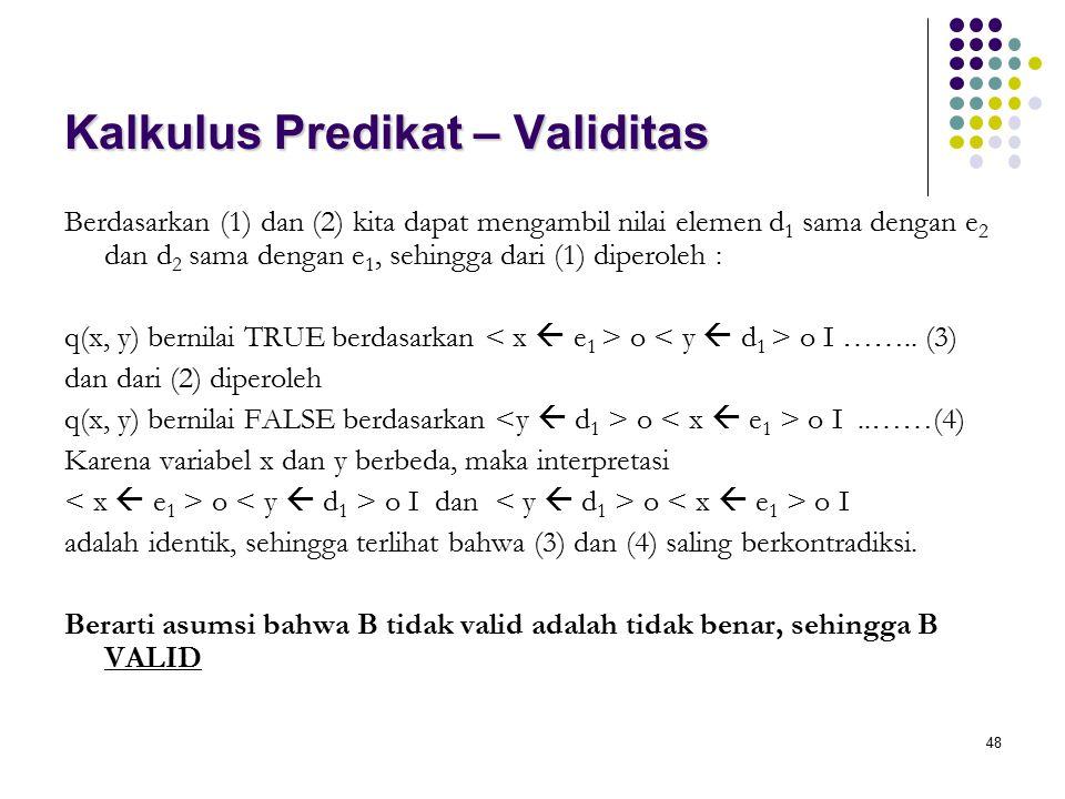 48 Kalkulus Predikat – Validitas Berdasarkan (1) dan (2) kita dapat mengambil nilai elemen d 1 sama dengan e 2 dan d 2 sama dengan e 1, sehingga dari (1) diperoleh : q(x, y) bernilai TRUE berdasarkan o o I ……..