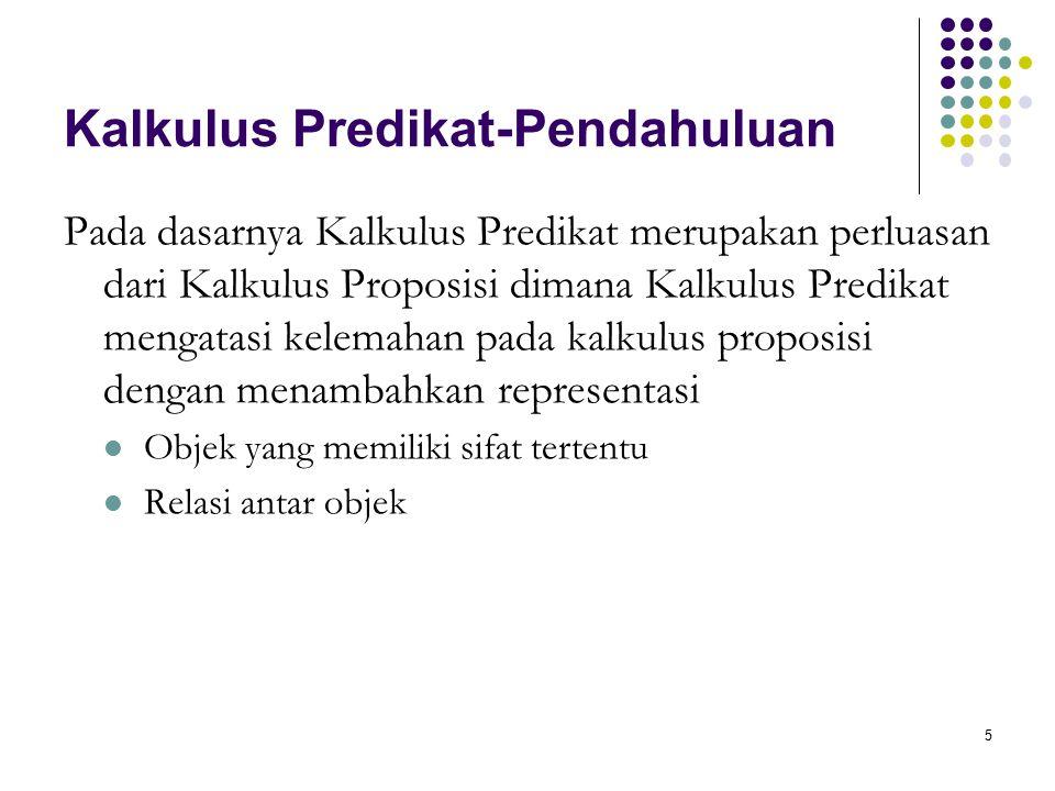 5 Kalkulus Predikat-Pendahuluan Pada dasarnya Kalkulus Predikat merupakan perluasan dari Kalkulus Proposisi dimana Kalkulus Predikat mengatasi kelemahan pada kalkulus proposisi dengan menambahkan representasi Objek yang memiliki sifat tertentu Relasi antar objek