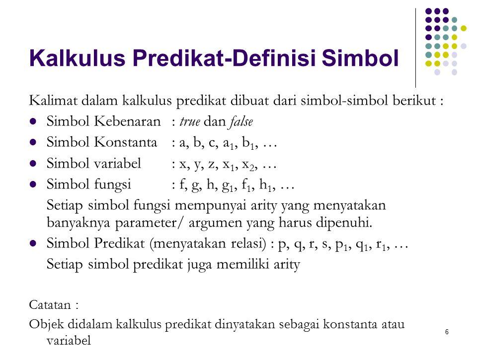 6 Kalkulus Predikat-Definisi Simbol Kalimat dalam kalkulus predikat dibuat dari simbol-simbol berikut : Simbol Kebenaran : true dan false Simbol Konstanta : a, b, c, a 1, b 1, … Simbol variabel : x, y, z, x 1, x 2, … Simbol fungsi : f, g, h, g 1, f 1, h 1, … Setiap simbol fungsi mempunyai arity yang menyatakan banyaknya parameter/ argumen yang harus dipenuhi.
