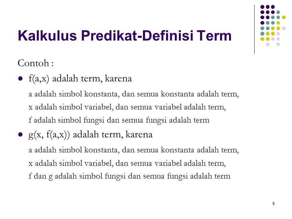 8 Kalkulus Predikat-Definisi Term Contoh : f(a,x) adalah term, karena a adalah simbol konstanta, dan semua konstanta adalah term, x adalah simbol vari