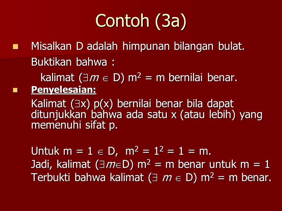 Contoh (3a) Misalkan D adalah himpunan bilangan bulat. Misalkan D adalah himpunan bilangan bulat. Buktikan bahwa : kalimat (  m  D) m 2 = m bernilai