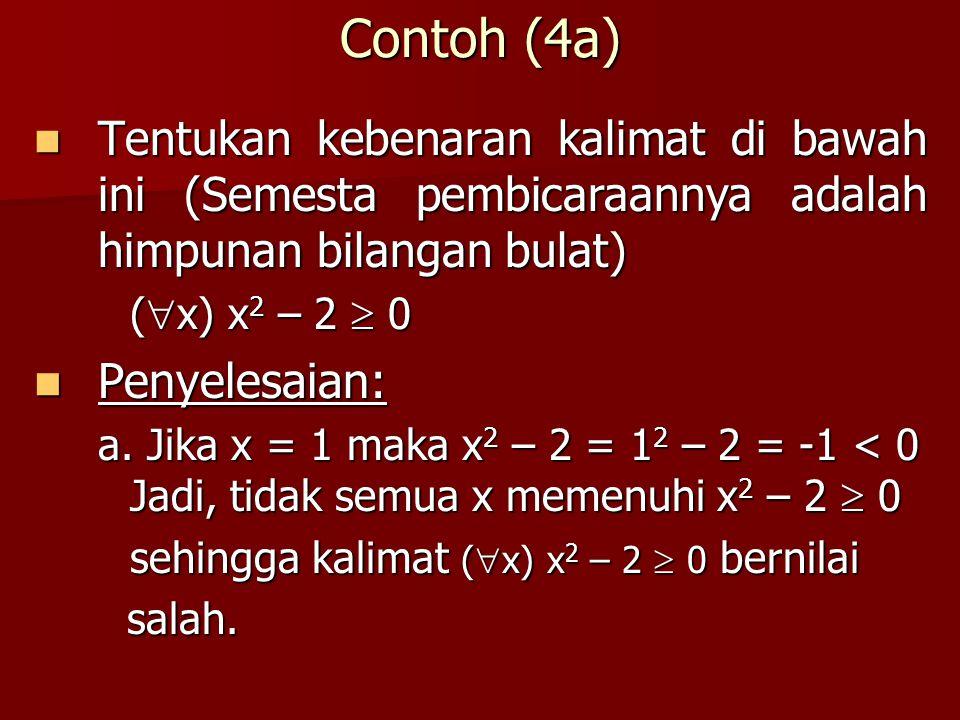 Contoh (4a) Tentukan kebenaran kalimat di bawah ini (Semesta pembicaraannya adalah himpunan bilangan bulat) Tentukan kebenaran kalimat di bawah ini (S