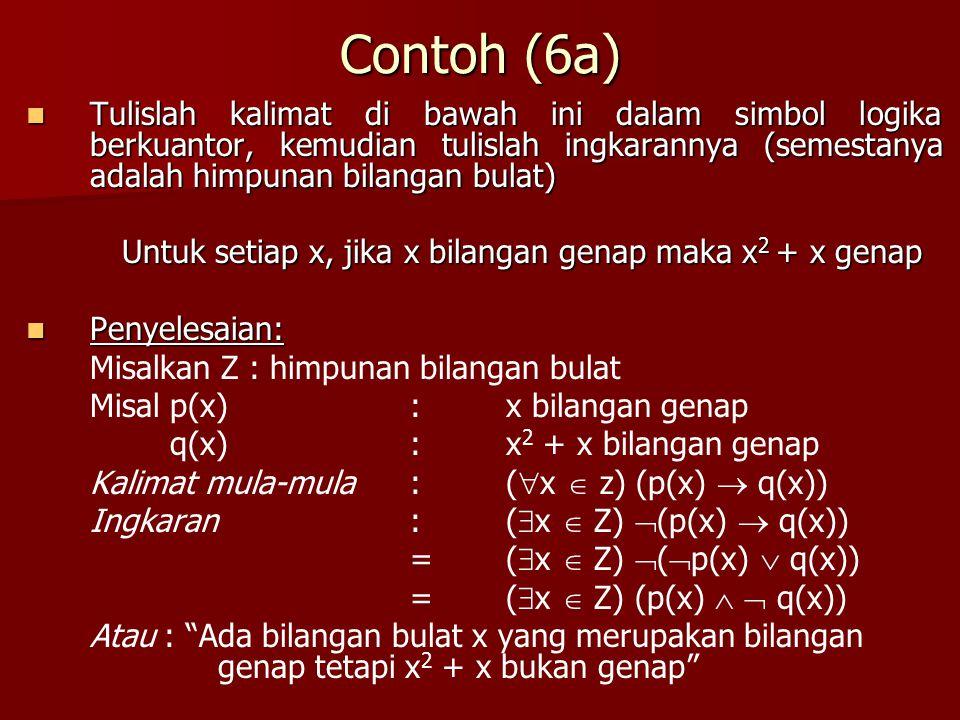 Contoh (6a) Tulislah kalimat di bawah ini dalam simbol logika berkuantor, kemudian tulislah ingkarannya (semestanya adalah himpunan bilangan bulat) Tu