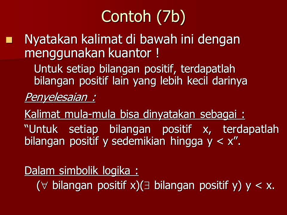 Contoh (7b) Nyatakan kalimat di bawah ini dengan menggunakan kuantor ! Nyatakan kalimat di bawah ini dengan menggunakan kuantor ! Untuk setiap bilanga