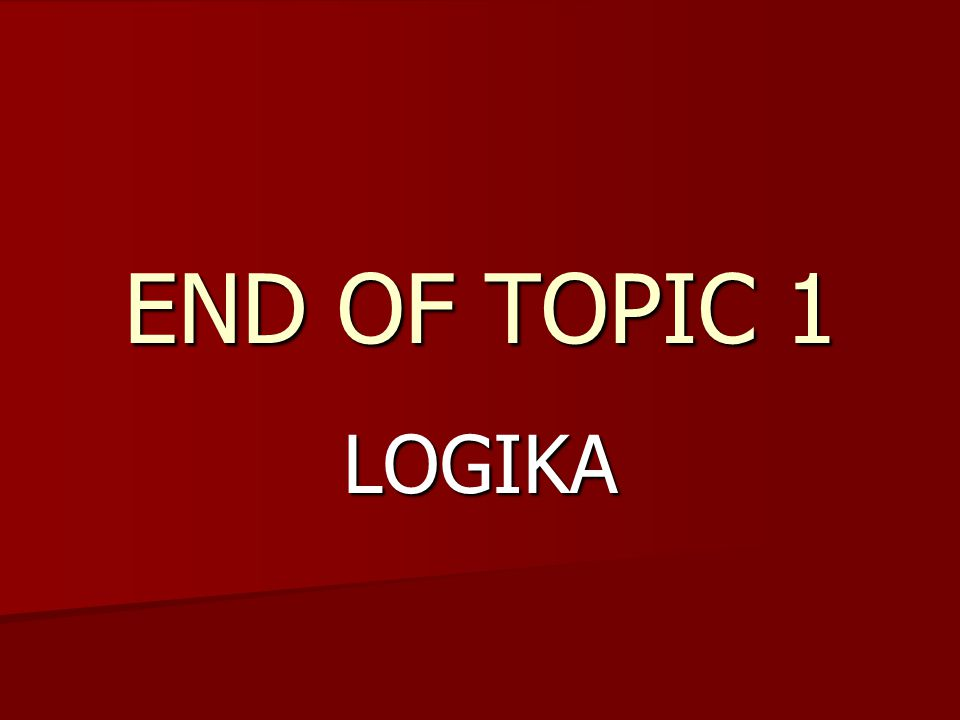 END OF TOPIC 1 LOGIKA