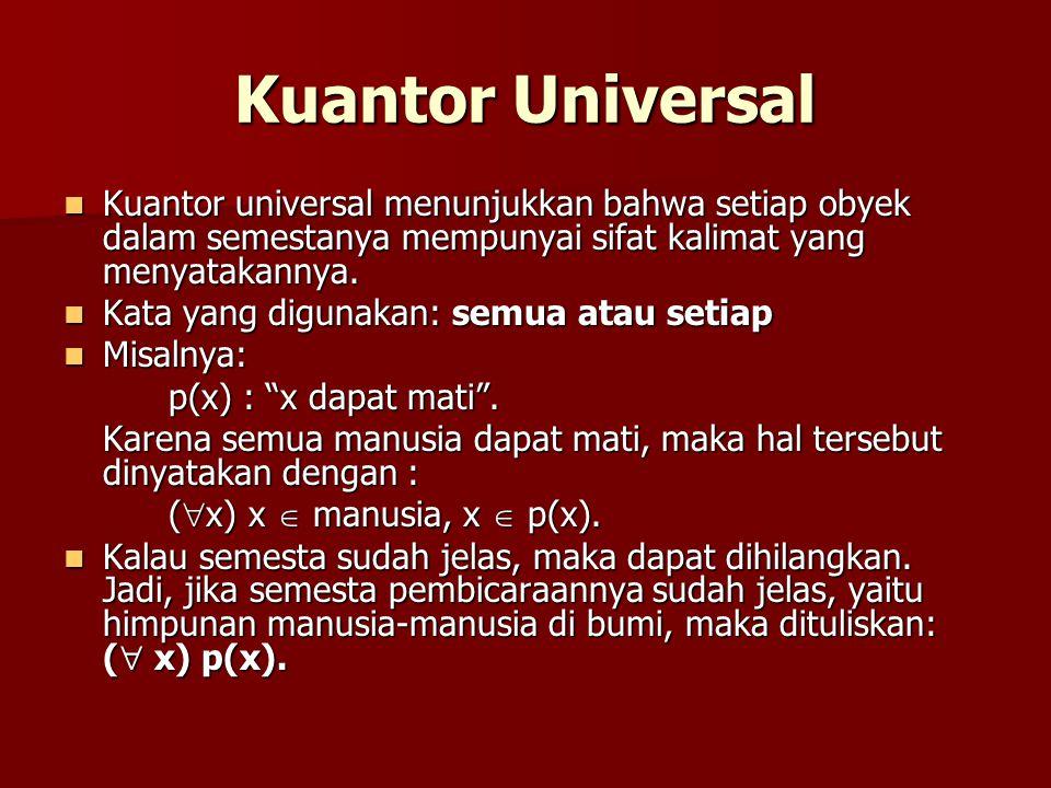 Kuantor Eksistensial Kuantor Eksistensial menunjukkan bahwa di antara obyek-obyek dalam semestanya, paling sedikit ada satu obyek (atau lebih, asal tidak semua) yang memenuhi sifat kalimat yang menyatakannya.