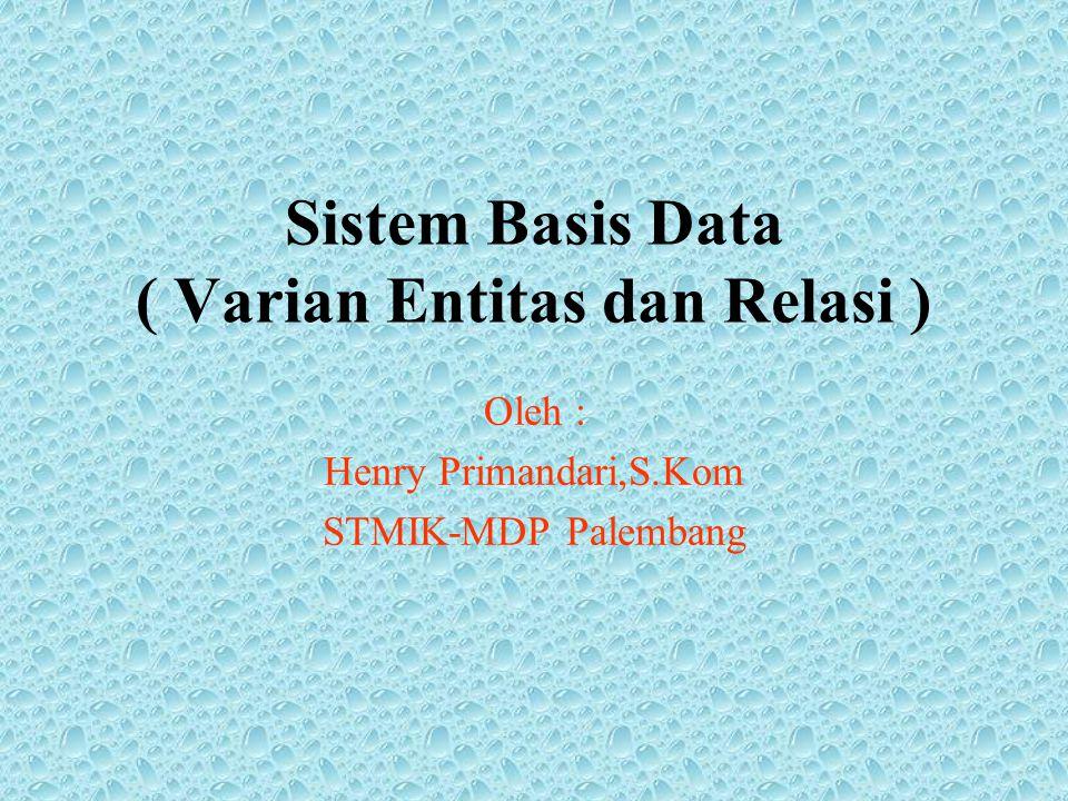 Sistem Basis Data ( Varian Entitas dan Relasi ) Oleh : Henry Primandari,S.Kom STMIK-MDP Palembang