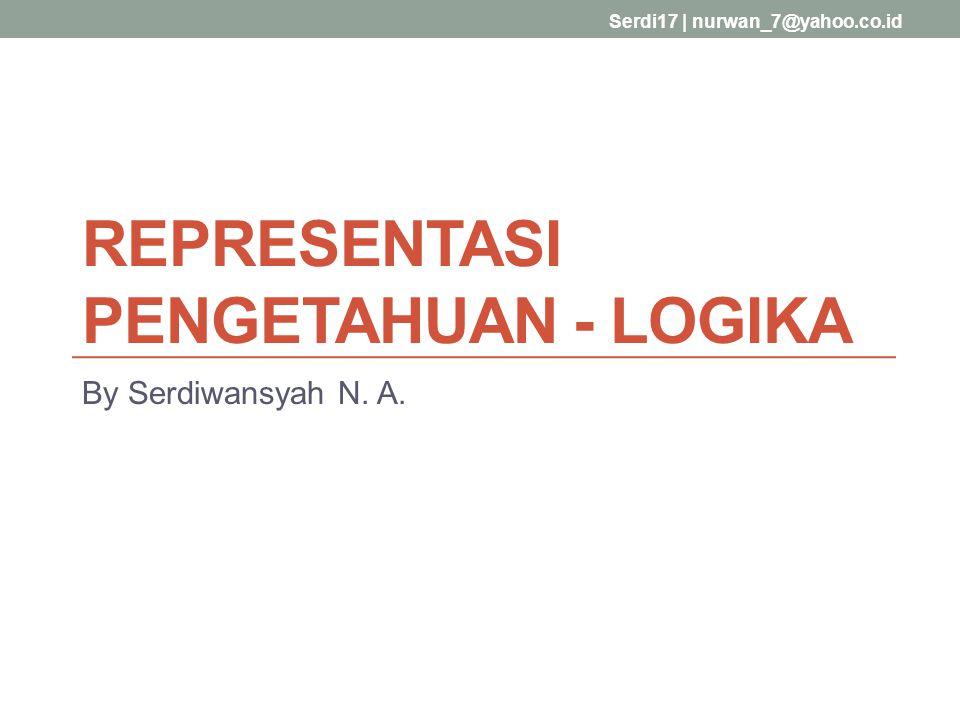 By Serdiwansyah N. A. Serdi17   nurwan_7@yahoo.co.id REPRESENTASI PENGETAHUAN - LOGIKA