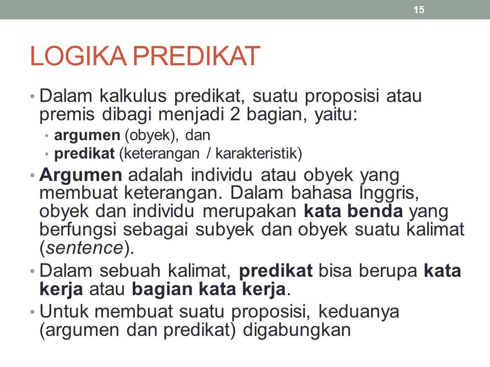 LOGIKA PREDIKAT Dalam kalkulus predikat, suatu proposisi atau premis dibagi menjadi 2 bagian, yaitu: argumen (obyek), dan predikat (keterangan / karak