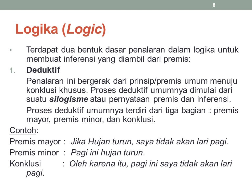 Logika (Logic) Terdapat dua bentuk dasar penalaran dalam logika untuk membuat inferensi yang diambil dari premis: 1. Deduktif Penalaran ini bergerak d