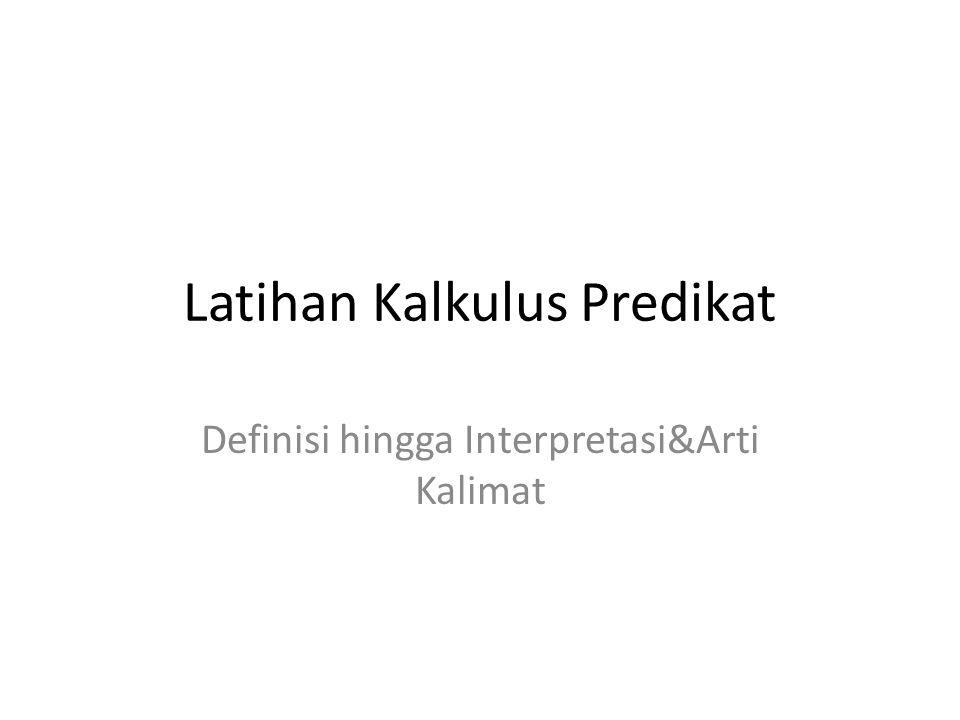 Latihan Kalkulus Predikat Definisi hingga Interpretasi&Arti Kalimat