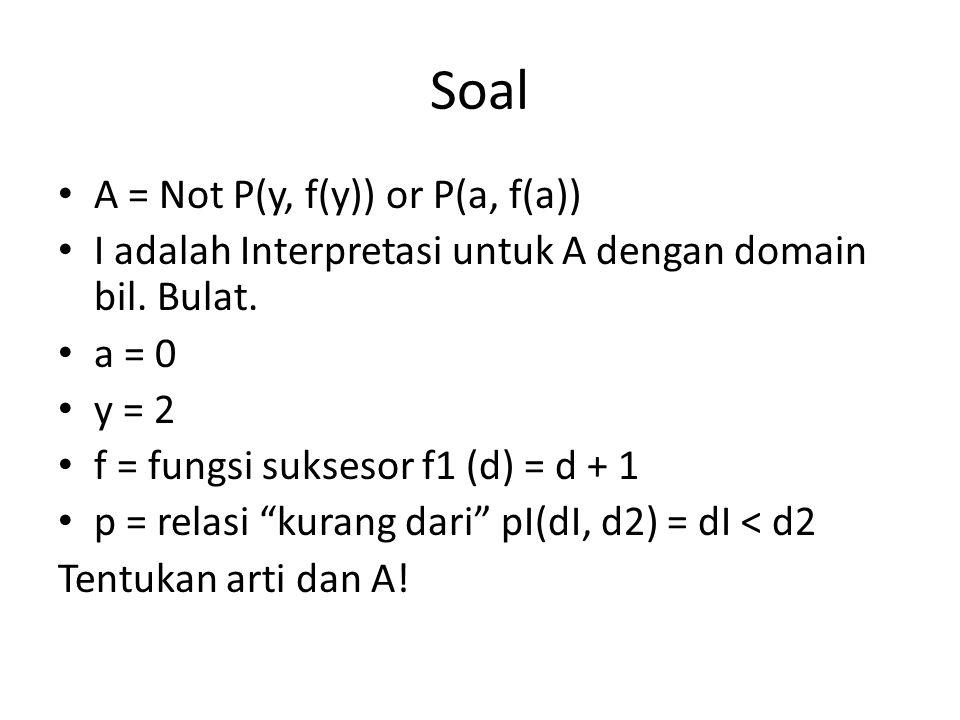 Soal A = Not P(y, f(y)) or P(a, f(a)) I adalah Interpretasi untuk A dengan domain bil.