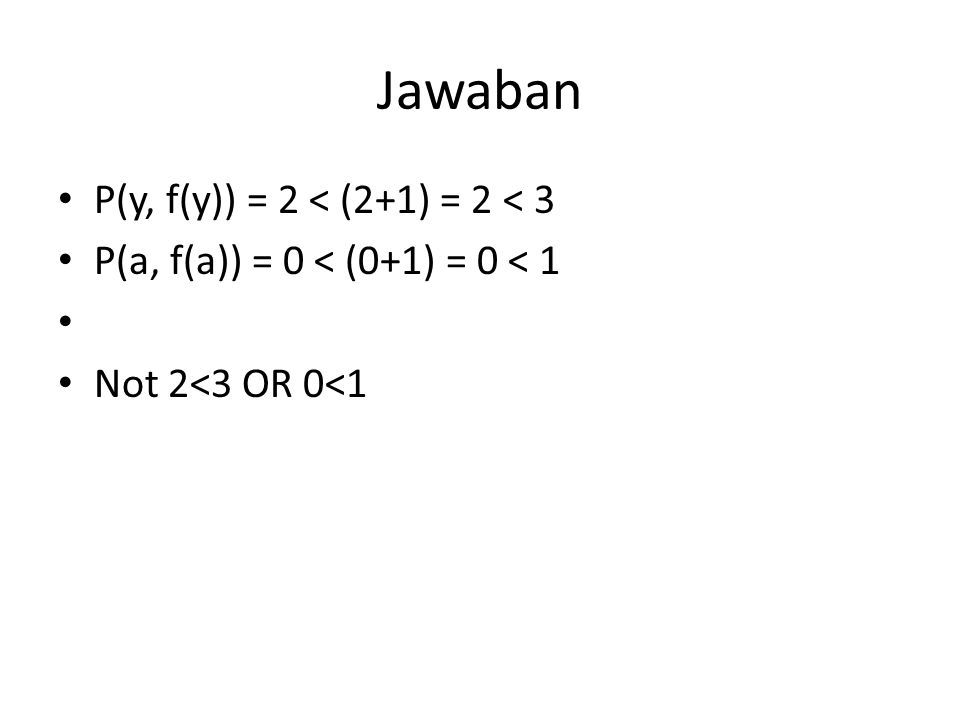 Jawaban P(y, f(y)) = 2 < (2+1) = 2 < 3 P(a, f(a)) = 0 < (0+1) = 0 < 1 Not 2<3 OR 0<1