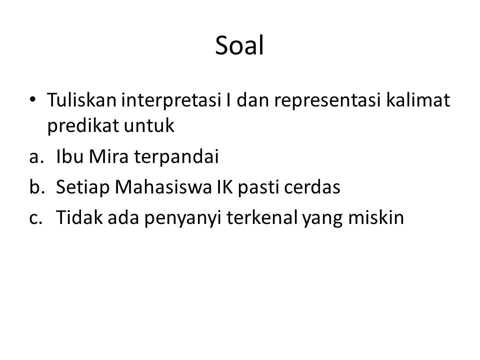 Soal Tuliskan interpretasi I dan representasi kalimat predikat untuk a.Ibu Mira terpandai b.Setiap Mahasiswa IK pasti cerdas c.Tidak ada penyanyi terkenal yang miskin