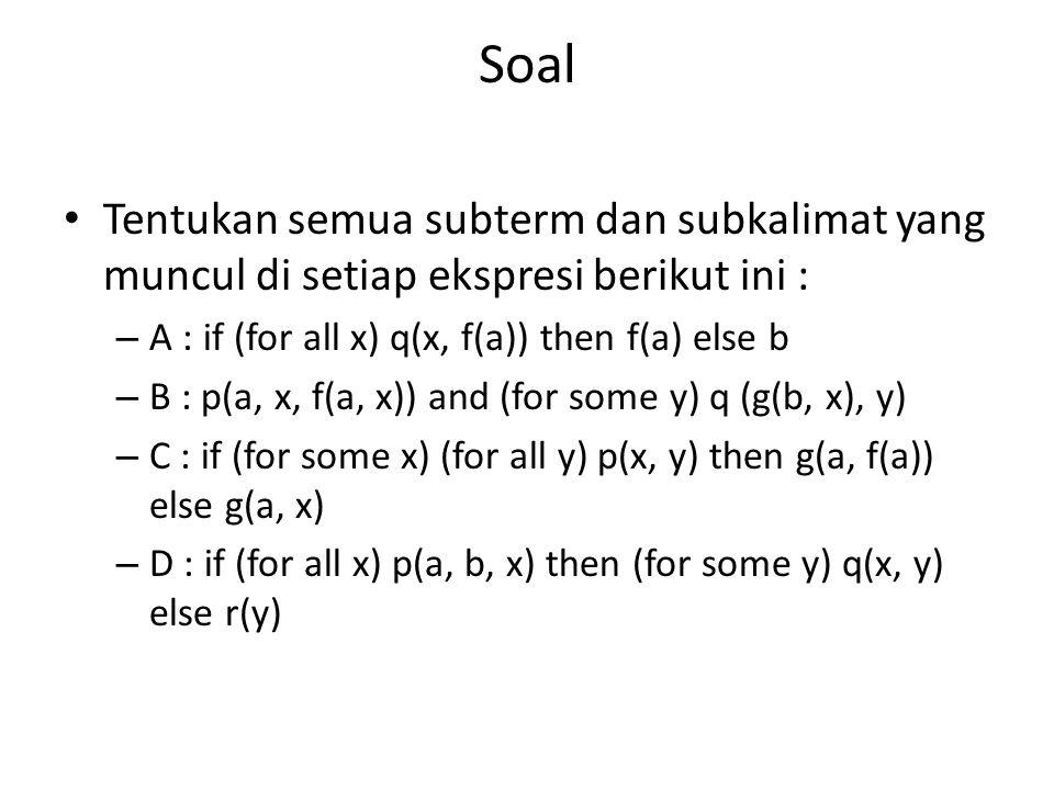 Soal Tentukan semua subterm dan subkalimat yang muncul di setiap ekspresi berikut ini : – A : if (for all x) q(x, f(a)) then f(a) else b – B : p(a, x, f(a, x)) and (for some y) q (g(b, x), y) – C : if (for some x) (for all y) p(x, y) then g(a, f(a)) else g(a, x) – D : if (for all x) p(a, b, x) then (for some y) q(x, y) else r(y)