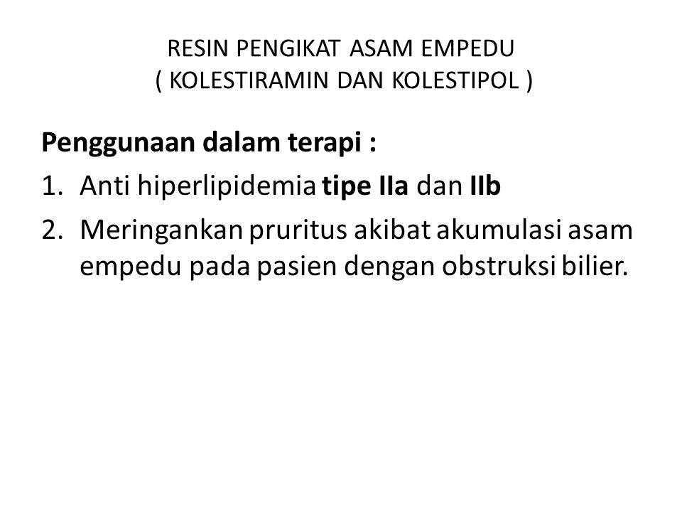RESIN PENGIKAT ASAM EMPEDU ( KOLESTIRAMIN DAN KOLESTIPOL ) Penggunaan dalam terapi : 1.Anti hiperlipidemia tipe IIa dan IIb 2.Meringankan pruritus aki
