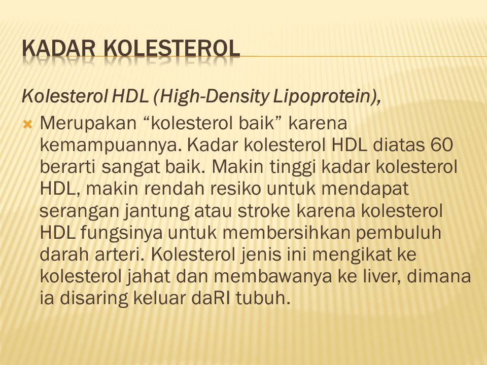 """Kolesterol HDL (High-Density Lipoprotein),  Merupakan """"kolesterol baik"""" karena kemampuannya. Kadar kolesterol HDL diatas 60 berarti sangat baik. Maki"""