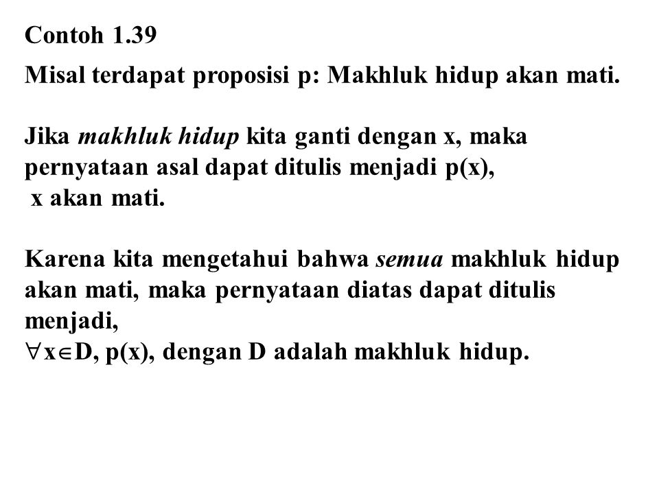 Contoh 1.39 Misal terdapat proposisi p: Makhluk hidup akan mati. Jika makhluk hidup kita ganti dengan x, maka pernyataan asal dapat ditulis menjadi p(