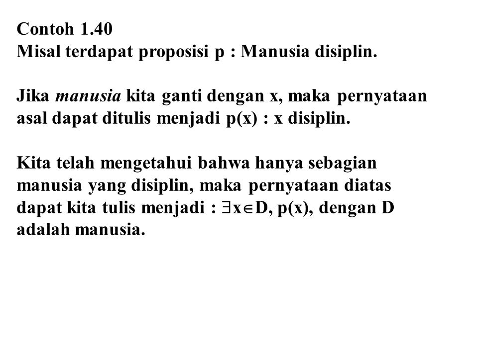 Contoh 1.40 Misal terdapat proposisi p : Manusia disiplin. Jika manusia kita ganti dengan x, maka pernyataan asal dapat ditulis menjadi p(x) : x disip