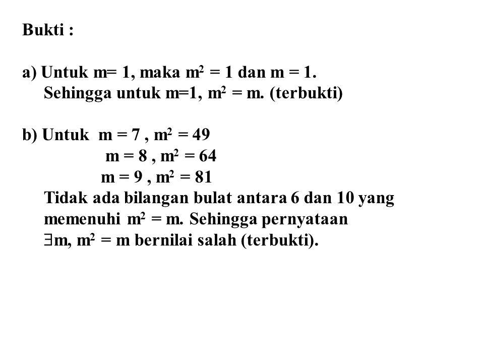 Bukti : a) Untuk m= 1, maka m 2 = 1 dan m = 1. Sehingga untuk m=1, m 2 = m. (terbukti) b) Untuk m = 7, m 2 = 49 m = 8, m 2 = 64 m = 9, m 2 = 81 Tidak