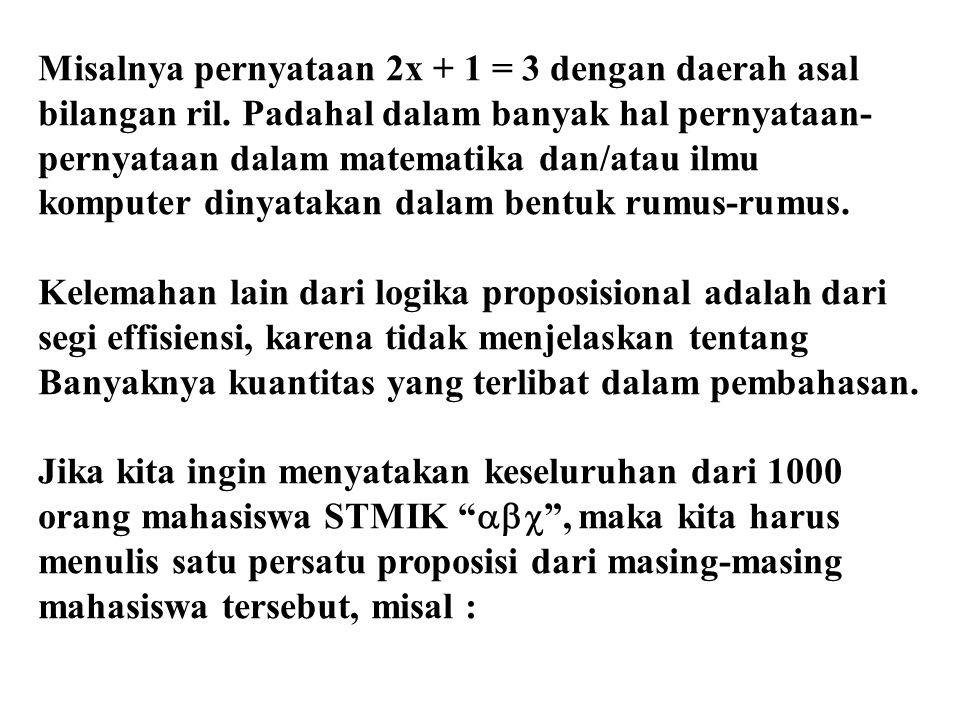 Misalnya pernyataan 2x + 1 = 3 dengan daerah asal bilangan ril. Padahal dalam banyak hal pernyataan- pernyataan dalam matematika dan/atau ilmu kompute