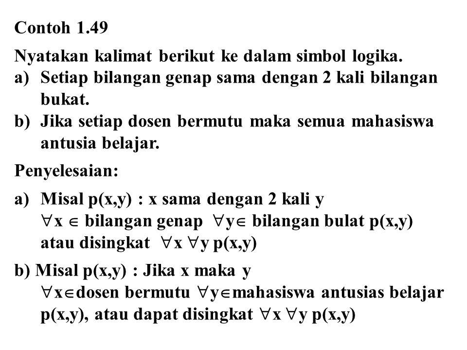 Contoh 1.49 Nyatakan kalimat berikut ke dalam simbol logika. a)Setiap bilangan genap sama dengan 2 kali bilangan bukat. b)Jika setiap dosen bermutu ma