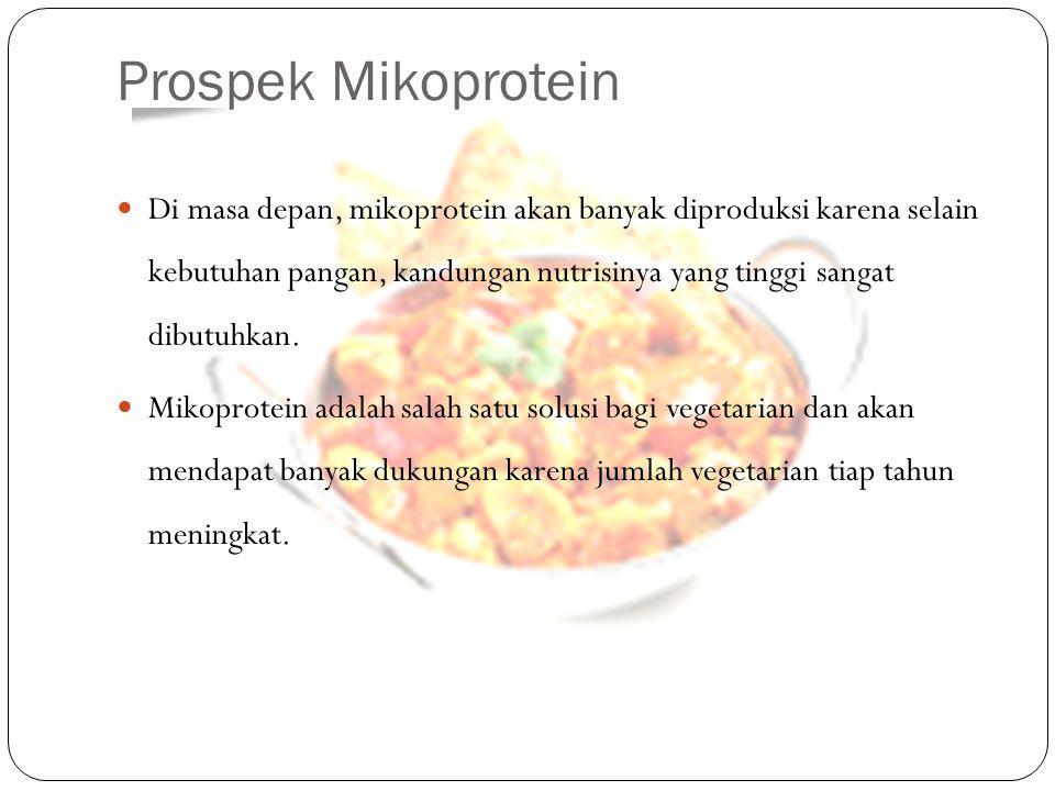 Prospek Mikoprotein Di masa depan, mikoprotein akan banyak diproduksi karena selain kebutuhan pangan, kandungan nutrisinya yang tinggi sangat dibutuhk