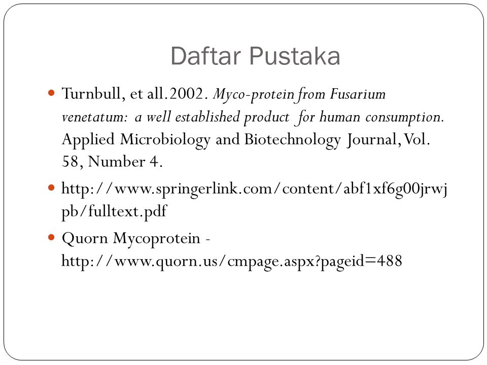 Daftar Pustaka Turnbull, et all.2002. Myco-protein from Fusarium venetatum: a well established product for human consumption. Applied Microbiology and