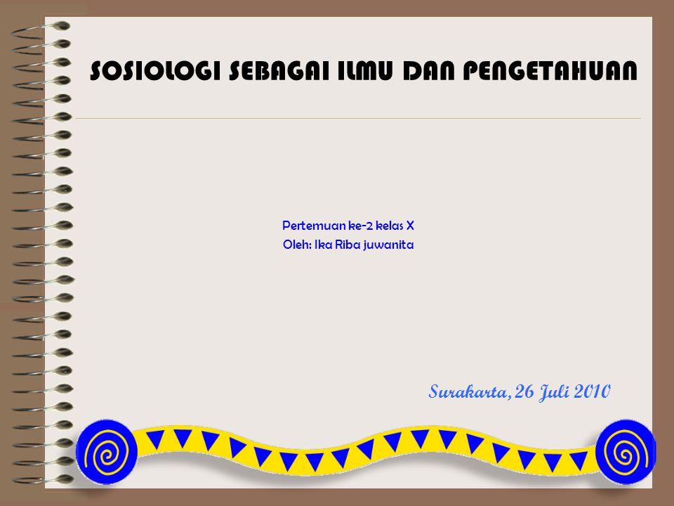 Surakarta, 26 Juli 2010 Pertemuan ke-2 kelas X Oleh: Ika Riba juwanita SOSIOLOGI SEBAGAI ILMU DAN PENGETAHUAN