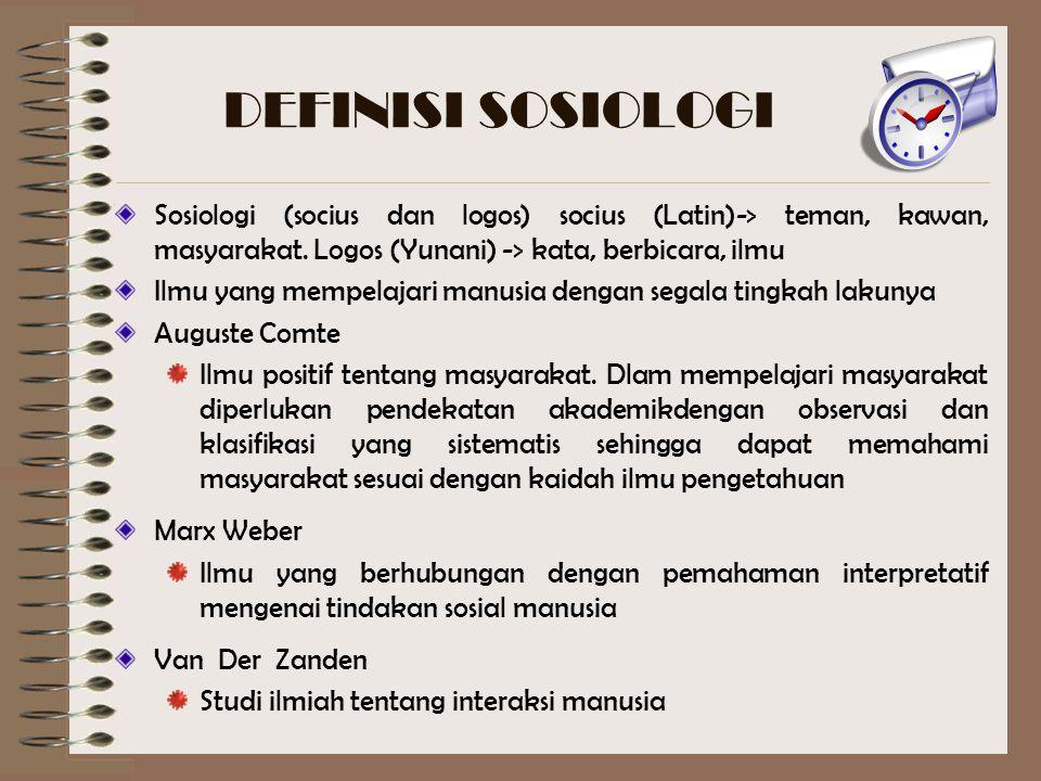 DEFINISI SOSIOLOGI Sosiologi (socius dan logos) socius (Latin)-> teman, kawan, masyarakat. Logos (Yunani) -> kata, berbicara, ilmu Ilmu yang mempelaja