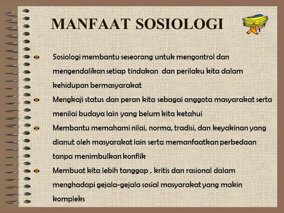 MANFAAT SOSIOLOGI Sosiologi membantu seseorang untuk mengontrol dan mengendalikan setiap tindakan dan perilaku kita dalam kehidupan bermasyarakat Meng